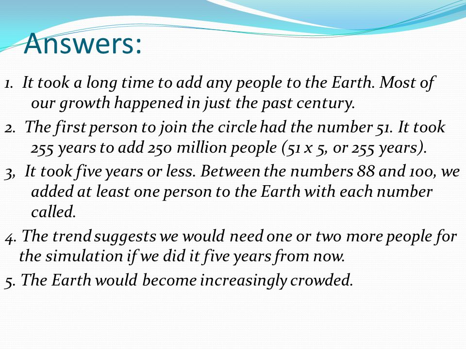 Answers: 1. It took a long time to add any people to the Earth. Most of our growth happened in just the past century.