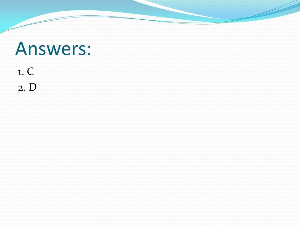 Answers: 1. C 2. D