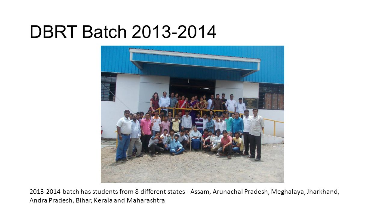 DBRT Batch 2013-2014 2013-2014 batch has students from 8 different states ‐ Assam, Arunachal Pradesh, Meghalaya, Jharkhand,