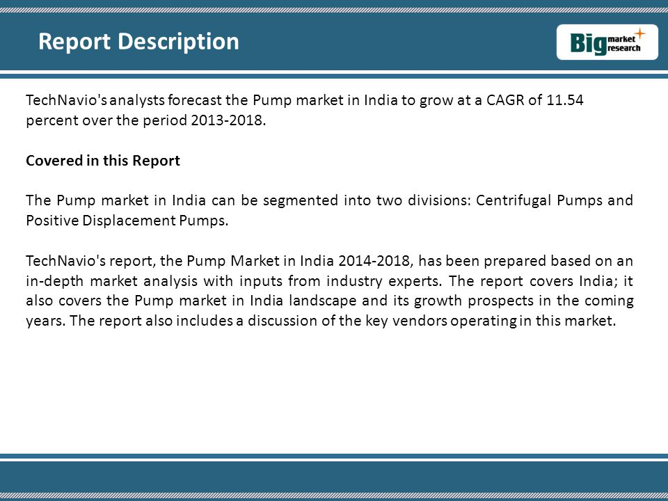Report Description TechNavio s analysts forecast the Pump market in India to grow at a CAGR of 11.54 percent over the period 2013-2018.