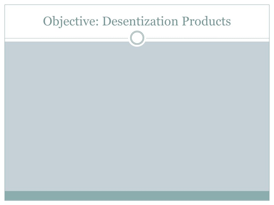 Objective: Desentization Products