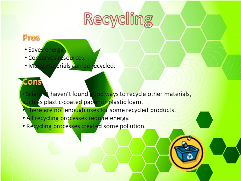 Recycling Pros Cons Saves energy. Conserves resources.
