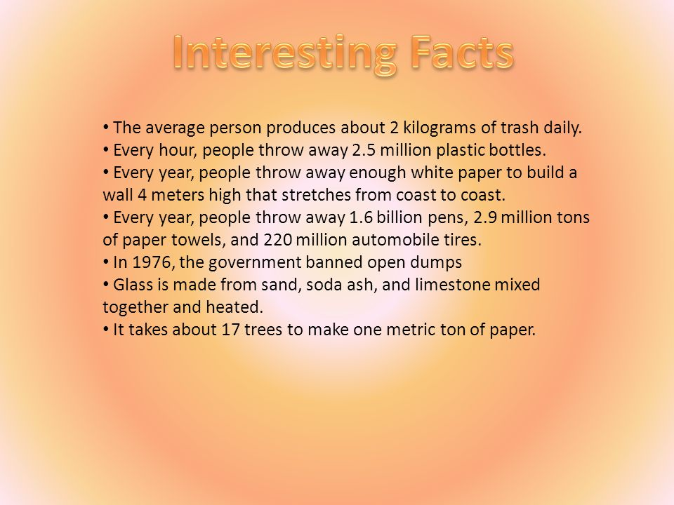 Interesting Facts The average person produces about 2 kilograms of trash daily. Every hour, people throw away 2.5 million plastic bottles.