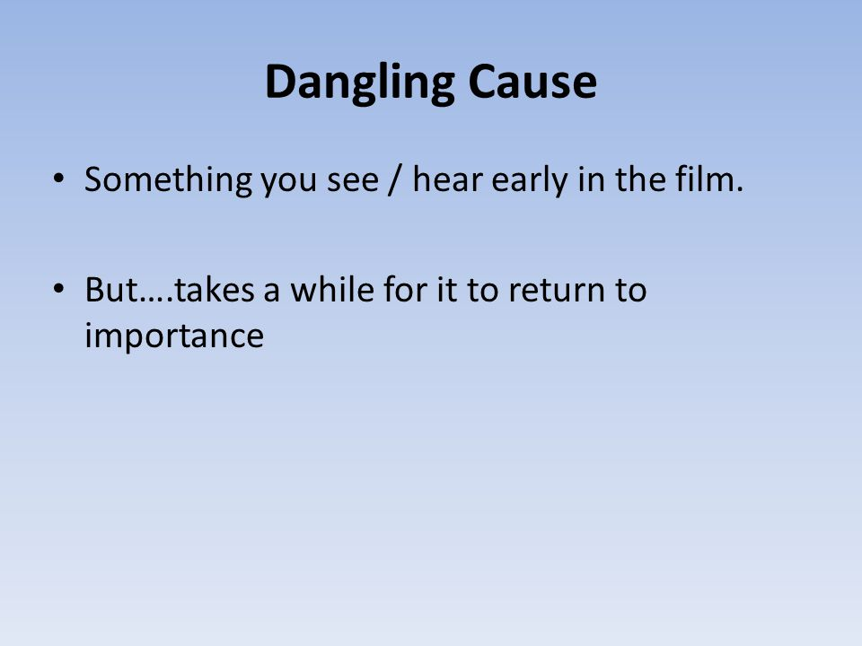 Dangling Cause Something you see / hear early in the film.