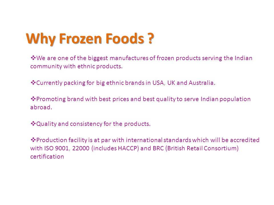 Why Frozen Foods We are one of the biggest manufactures of frozen products serving the Indian community with ethnic products.