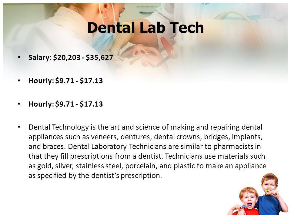 Dental Lab Tech Salary: $20,203 - $35,627 Hourly: $9.71 - $17.13