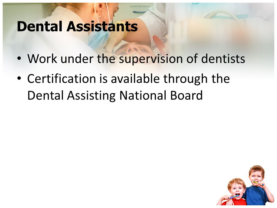 Dental Assistants Work under the supervision of dentists.