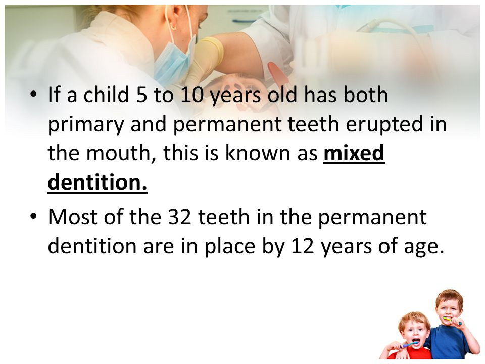 If a child 5 to 10 years old has both primary and permanent teeth erupted in the mouth, this is known as mixed dentition.