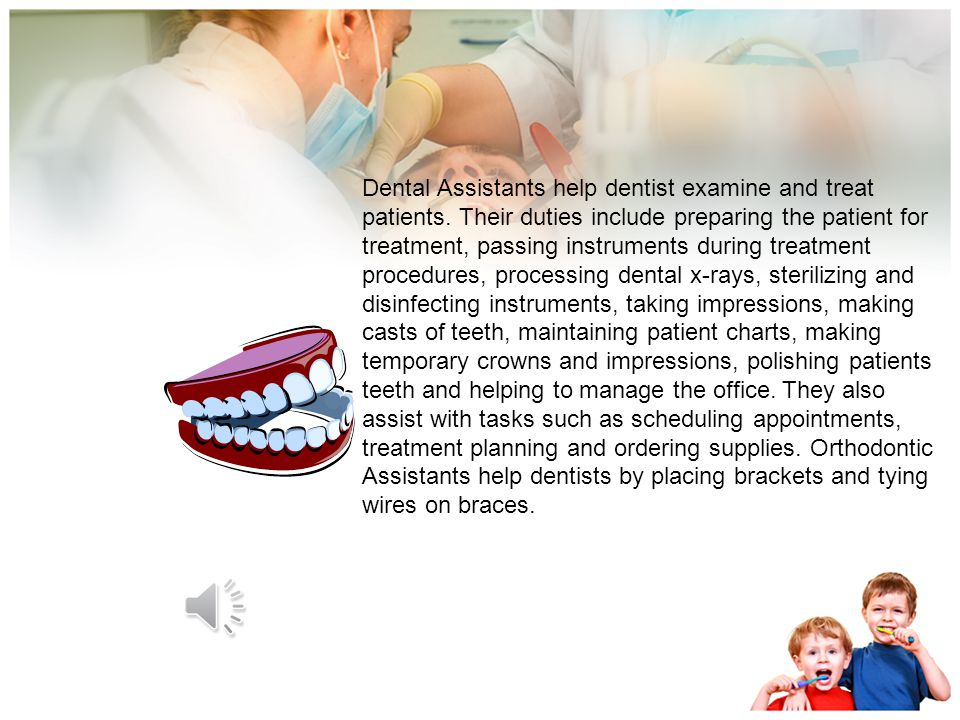 Dental Assistants help dentist examine and treat patients