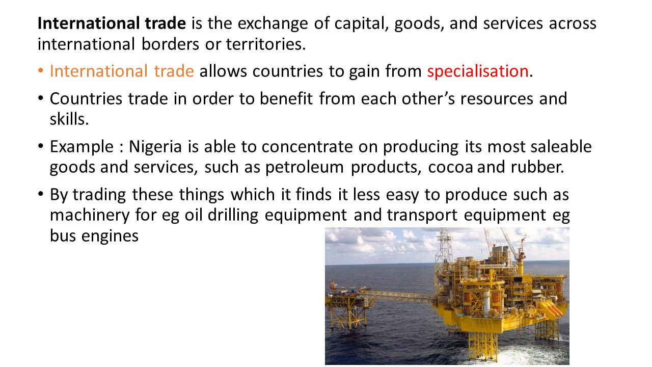 International trade is the exchange of capital, goods, and services across international borders or territories.