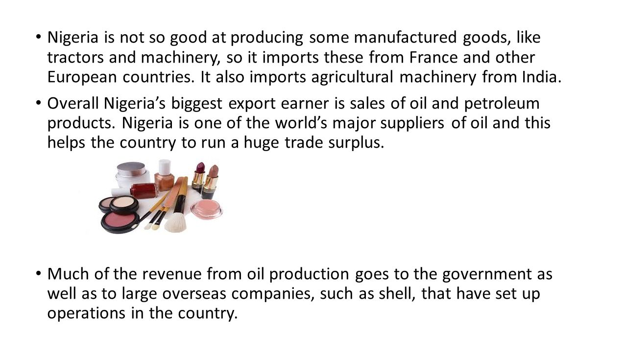 Nigeria is not so good at producing some manufactured goods, like tractors and machinery, so it imports these from France and other European countries. It also imports agricultural machinery from India.