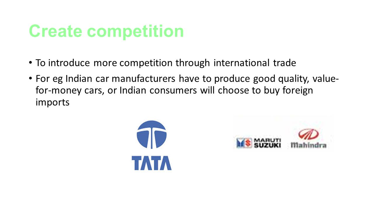 Create competition To introduce more competition through international trade.