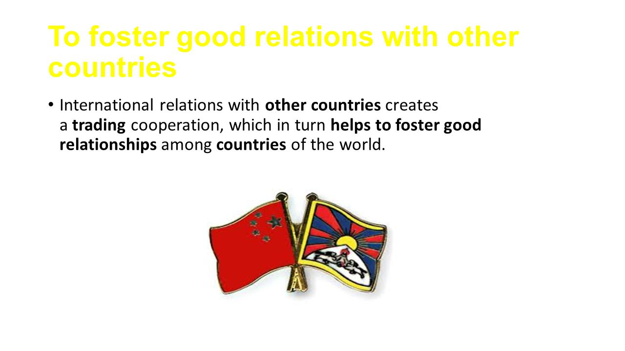 To foster good relations with other countries