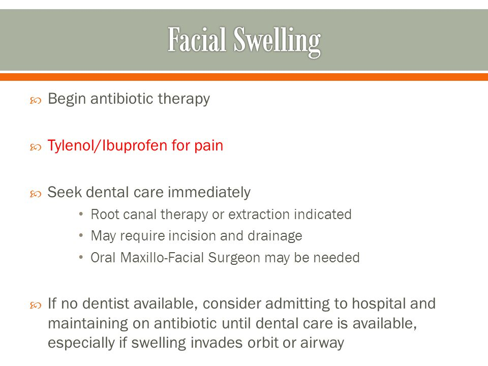 Facial Swelling Begin antibiotic therapy Tylenol/Ibuprofen for pain