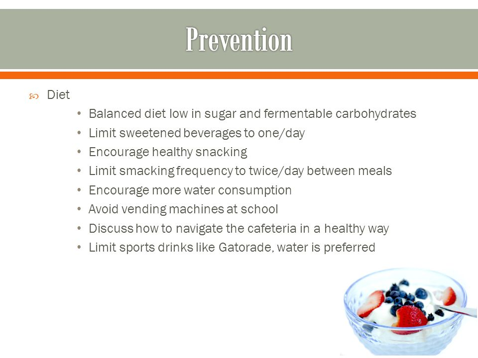 Prevention Diet. Balanced diet low in sugar and fermentable carbohydrates. Limit sweetened beverages to one/day.