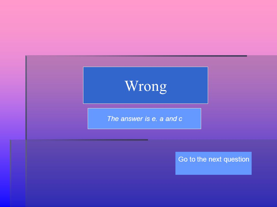 Wrong The answer is e. a and c Go to the next question