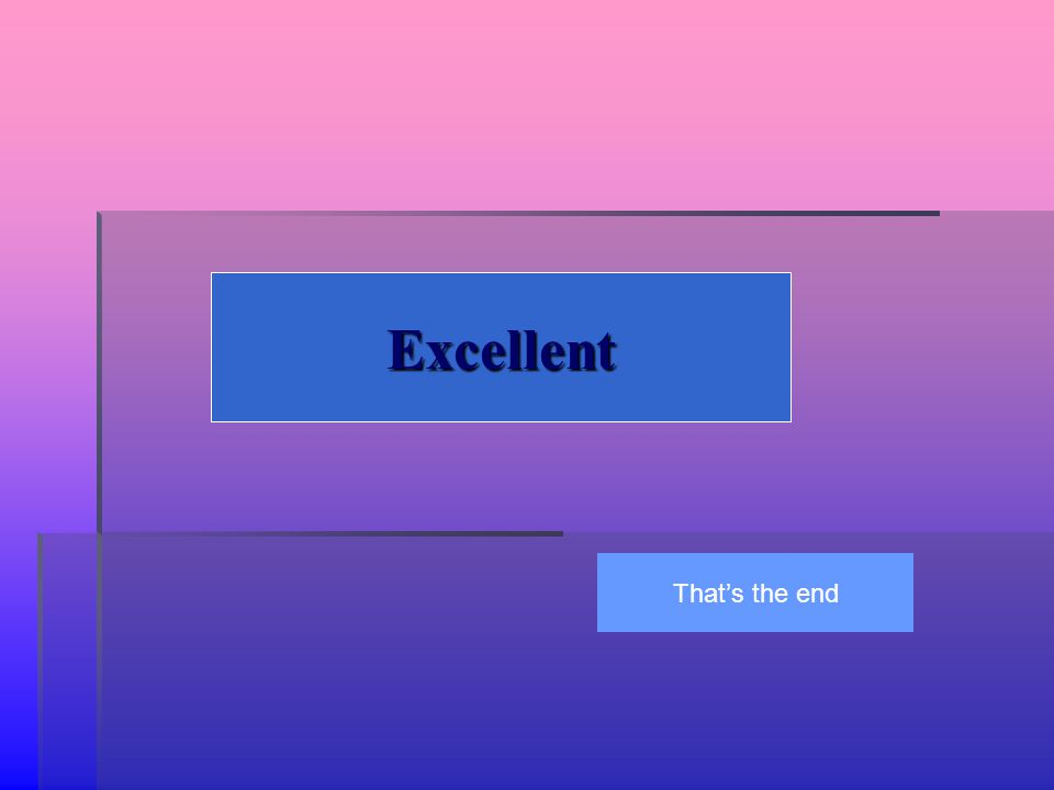 Excellent That's the end