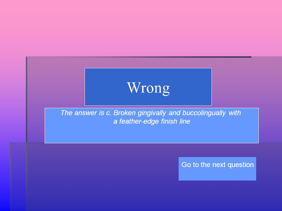 Wrong The answer is c. Broken gingivally and buccolingually with