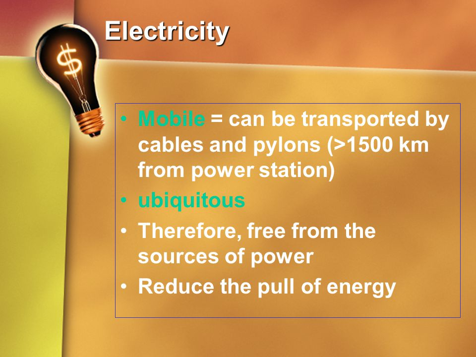 Electricity Mobile = can be transported by cables and pylons (>1500 km from power station) ubiquitous.