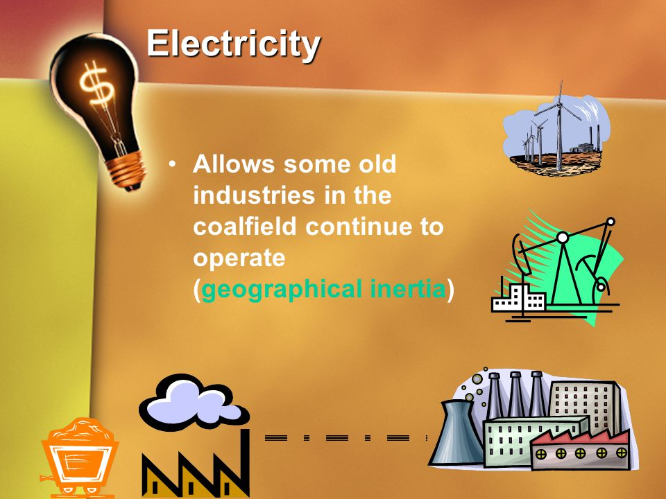 Electricity Allows some old industries in the coalfield continue to operate (geographical inertia)