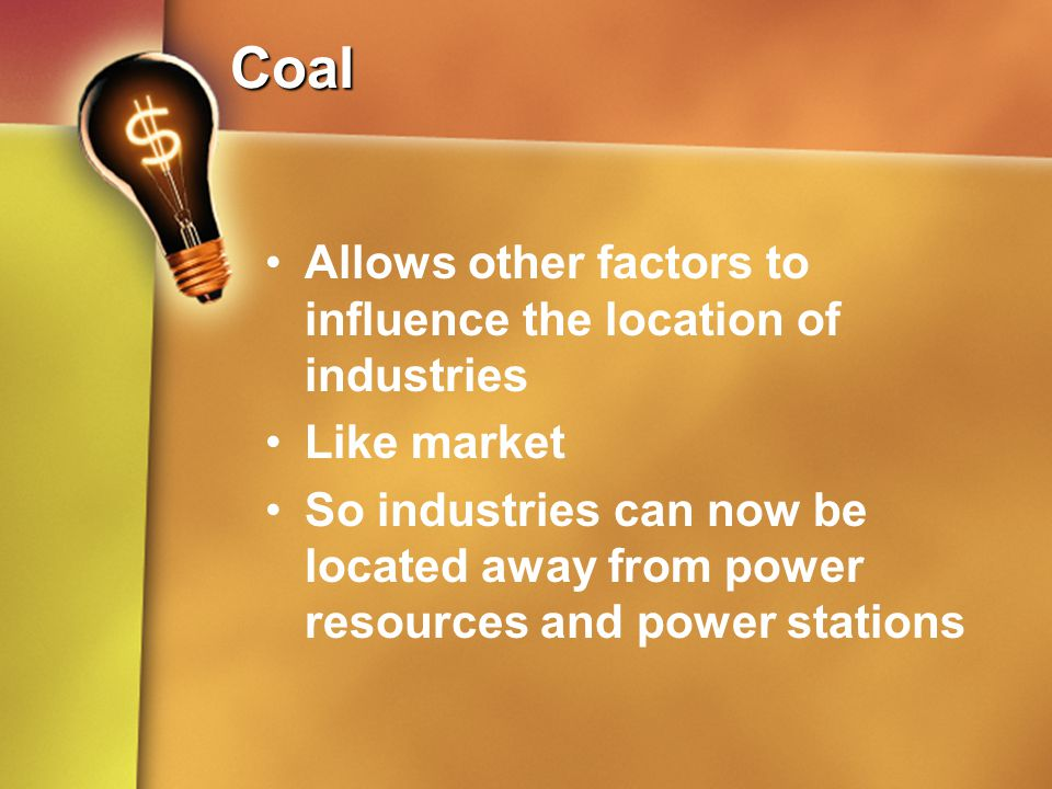 Coal Allows other factors to influence the location of industries