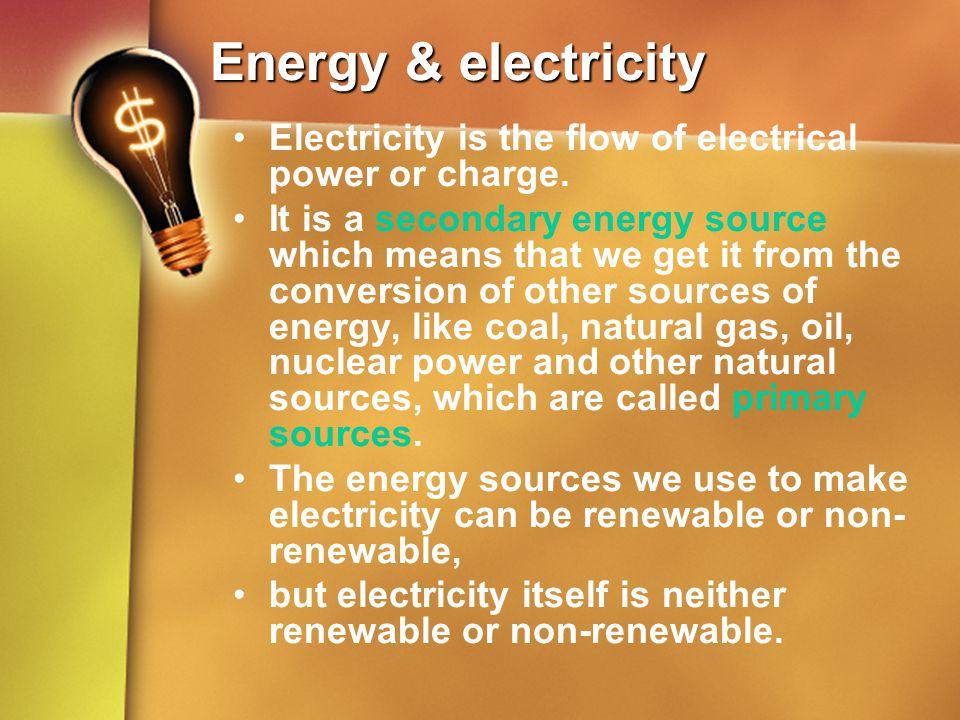 Energy & electricity Electricity is the flow of electrical power or charge.