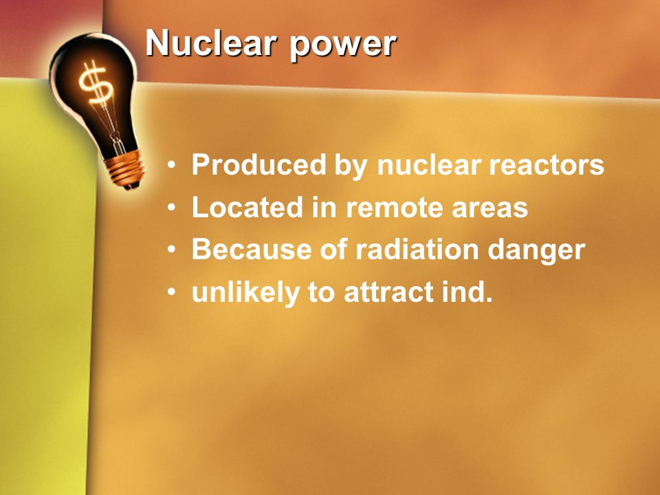 Nuclear power Produced by nuclear reactors Located in remote areas