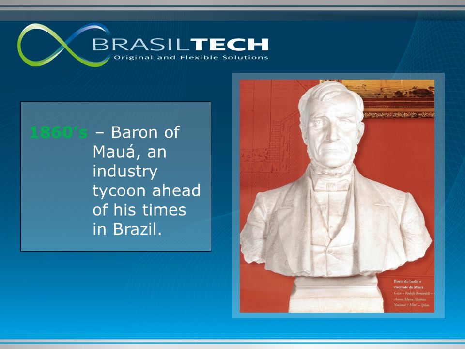 1860's – Baron of Mauá, an industry tycoon ahead of his times in Brazil.