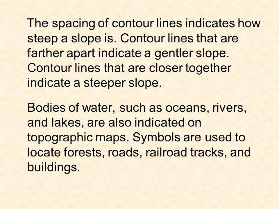 The spacing of contour lines indicates how steep a slope is