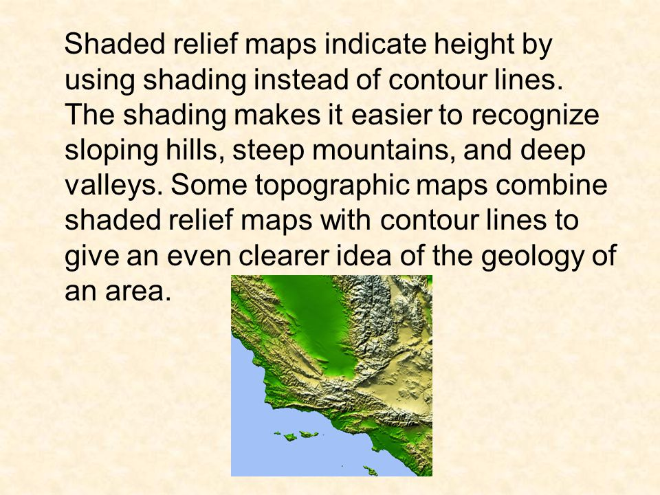 Shaded relief maps indicate height by using shading instead of contour lines.