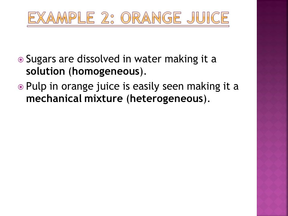Example 2: Orange Juice Sugars are dissolved in water making it a solution (homogeneous).