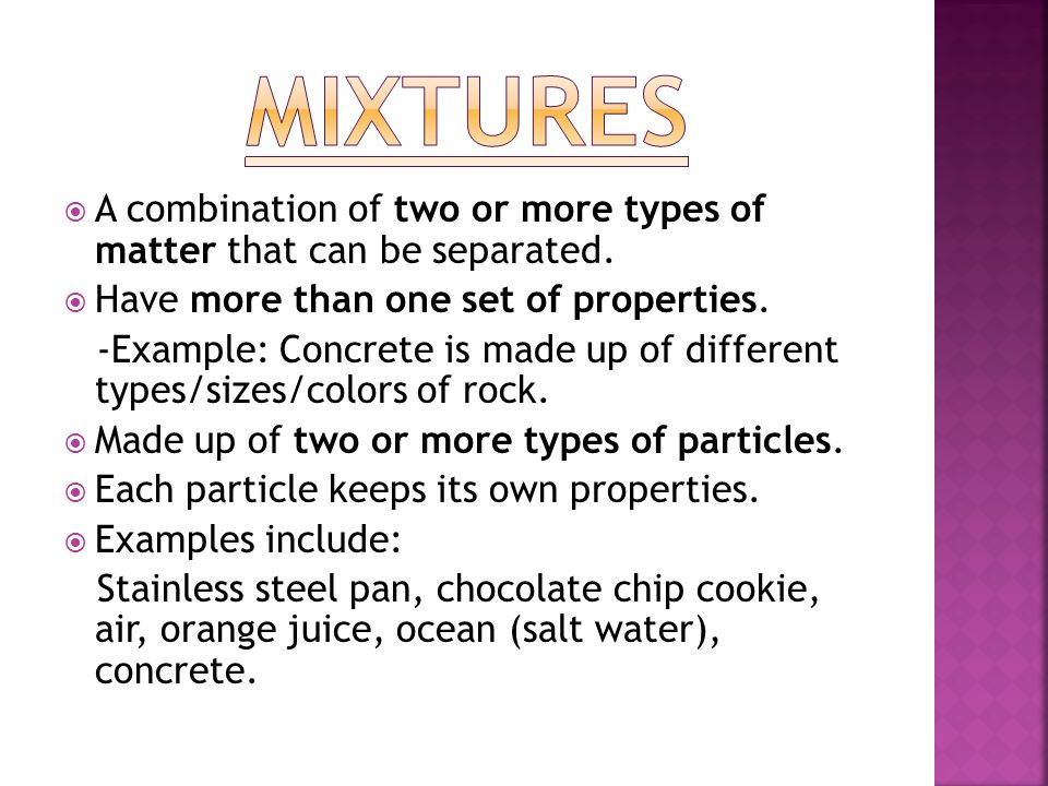 Mixtures A combination of two or more types of matter that can be separated. Have more than one set of properties.