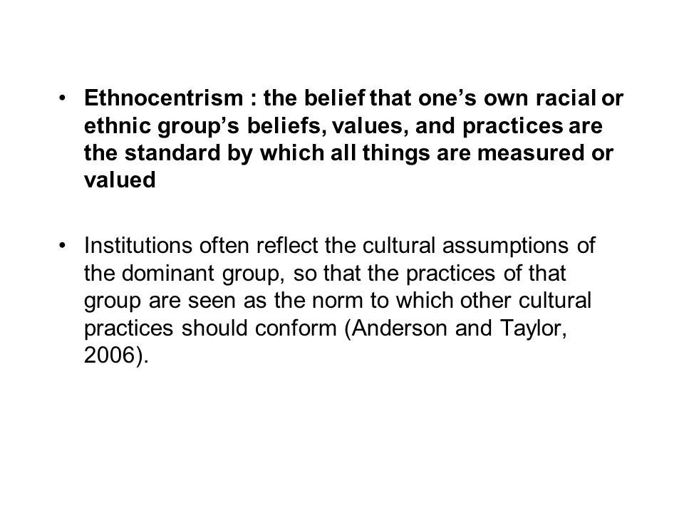 Ethnocentrism : the belief that one's own racial or ethnic group's beliefs, values, and practices are the standard by which all things are measured or valued