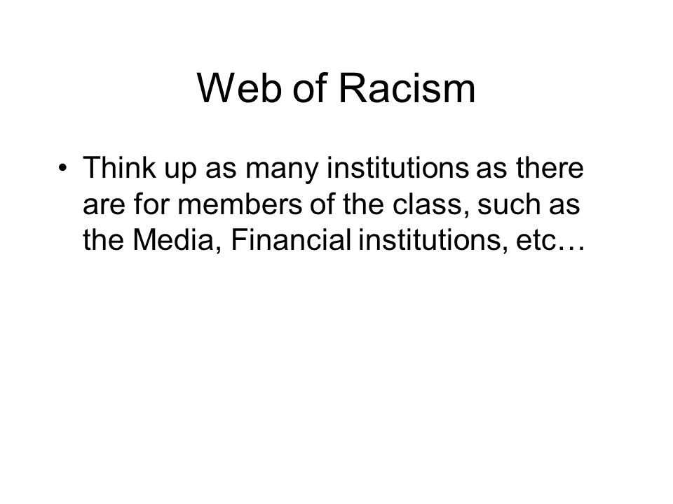 Web of Racism Think up as many institutions as there are for members of the class, such as the Media, Financial institutions, etc…