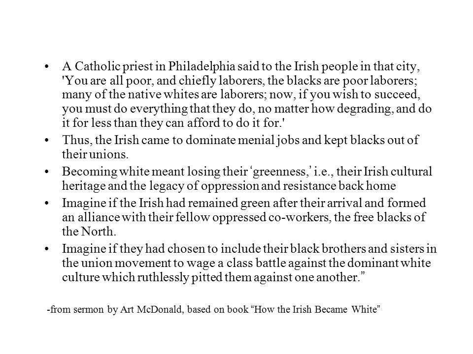 A Catholic priest in Philadelphia said to the Irish people in that city, You are all poor, and chiefly laborers, the blacks are poor laborers; many of the native whites are laborers; now, if you wish to succeed, you must do everything that they do, no matter how degrading, and do it for less than they can afford to do it for.
