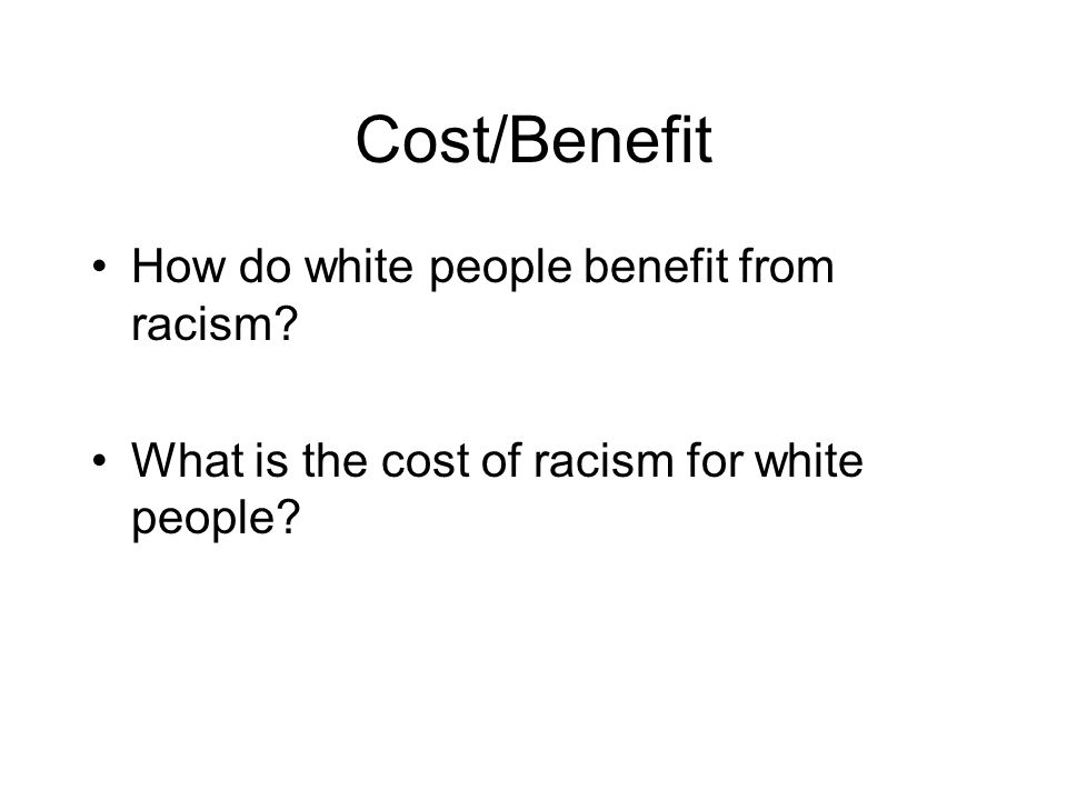 Cost/Benefit How do white people benefit from racism