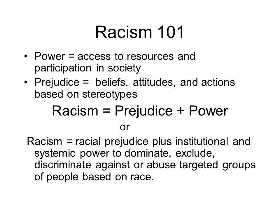 Racism 101 Power = access to resources and participation in society