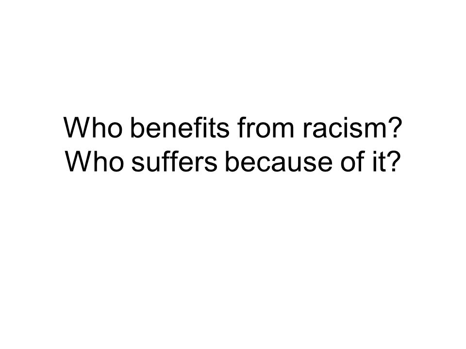 Who benefits from racism Who suffers because of it