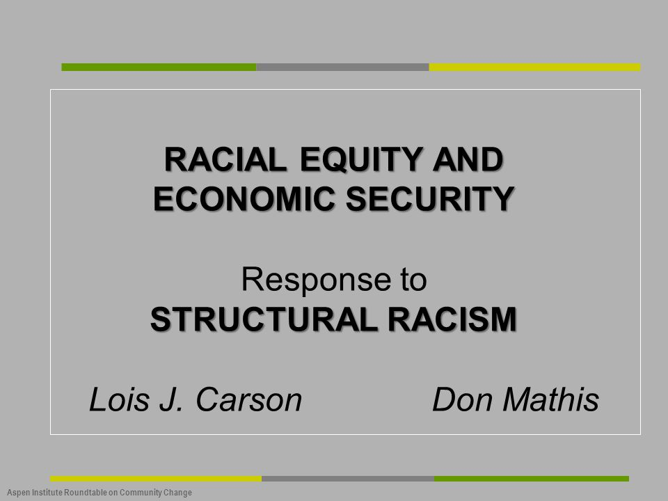 RACIAL EQUITY AND ECONOMIC SECURITY Response to STRUCTURAL RACISM Lois J. Carson Don Mathis