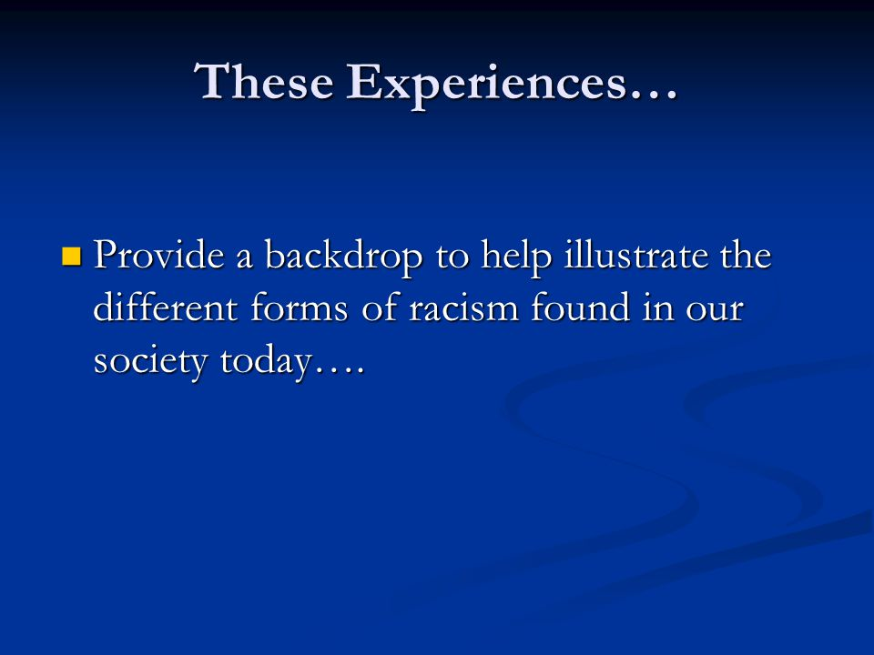These Experiences… Provide a backdrop to help illustrate the different forms of racism found in our society today….