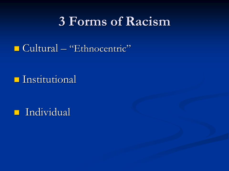 3 Forms of Racism Cultural – Ethnocentric Institutional Individual