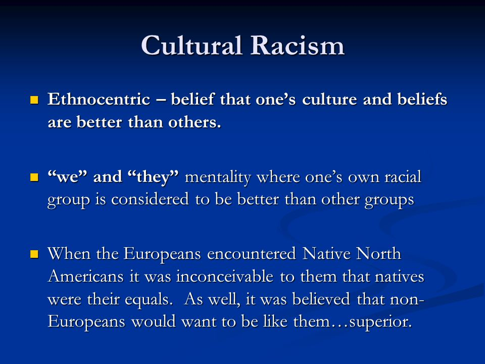 Cultural Racism Ethnocentric – belief that one's culture and beliefs are better than others.