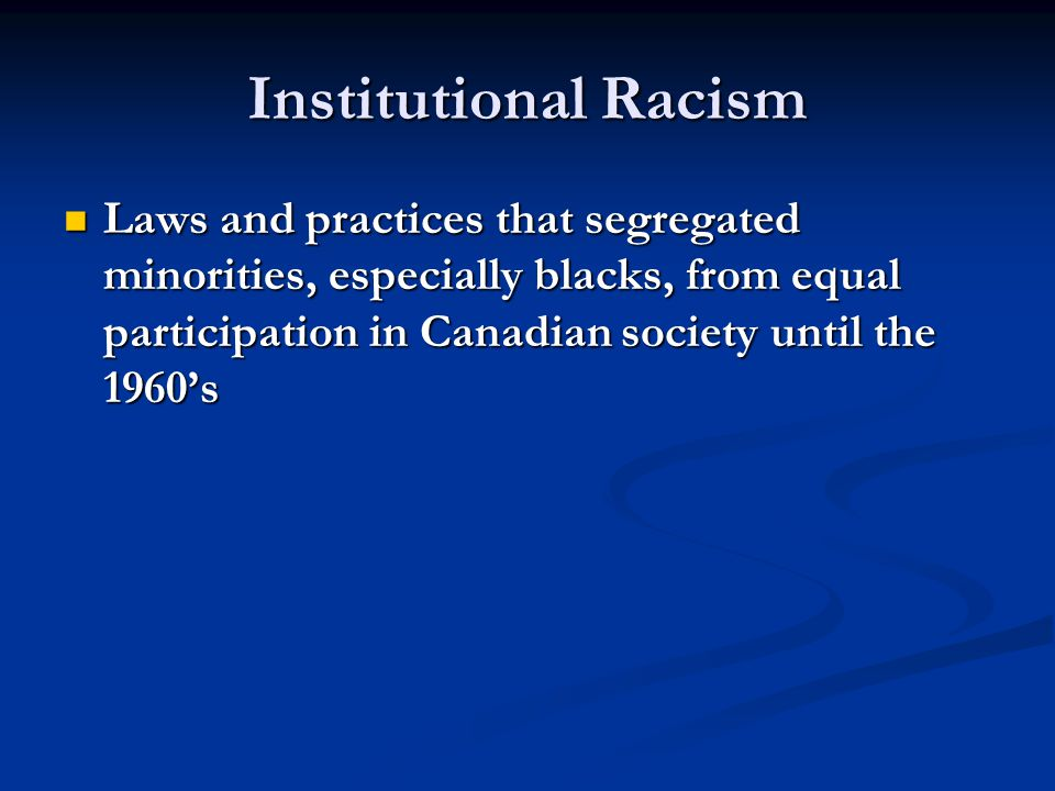 Institutional Racism Laws and practices that segregated minorities, especially blacks, from equal participation in Canadian society until the 1960's.