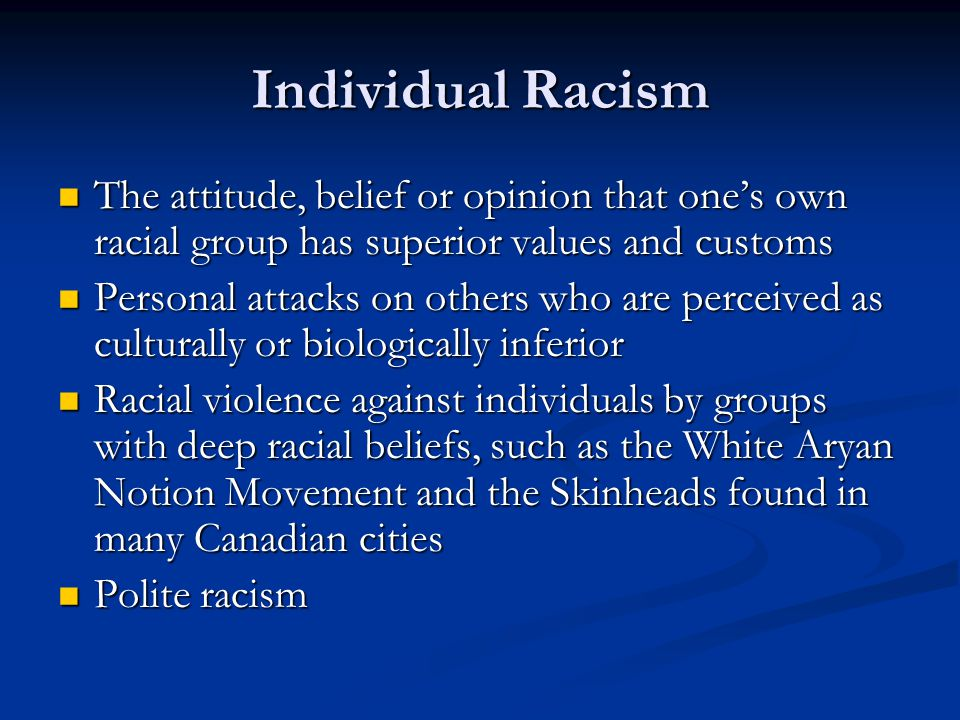 Individual Racism The attitude, belief or opinion that one's own racial group has superior values and customs.