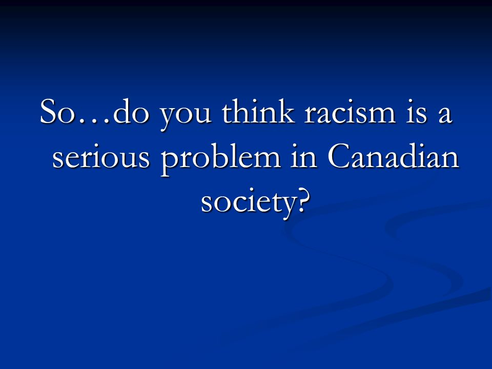 So…do you think racism is a serious problem in Canadian society