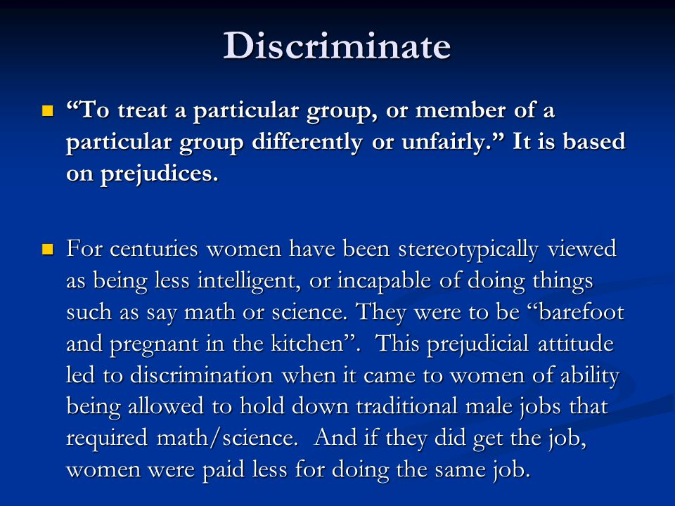 Discriminate To treat a particular group, or member of a particular group differently or unfairly. It is based on prejudices.