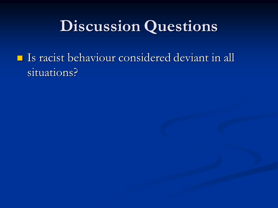 Discussion Questions Is racist behaviour considered deviant in all situations