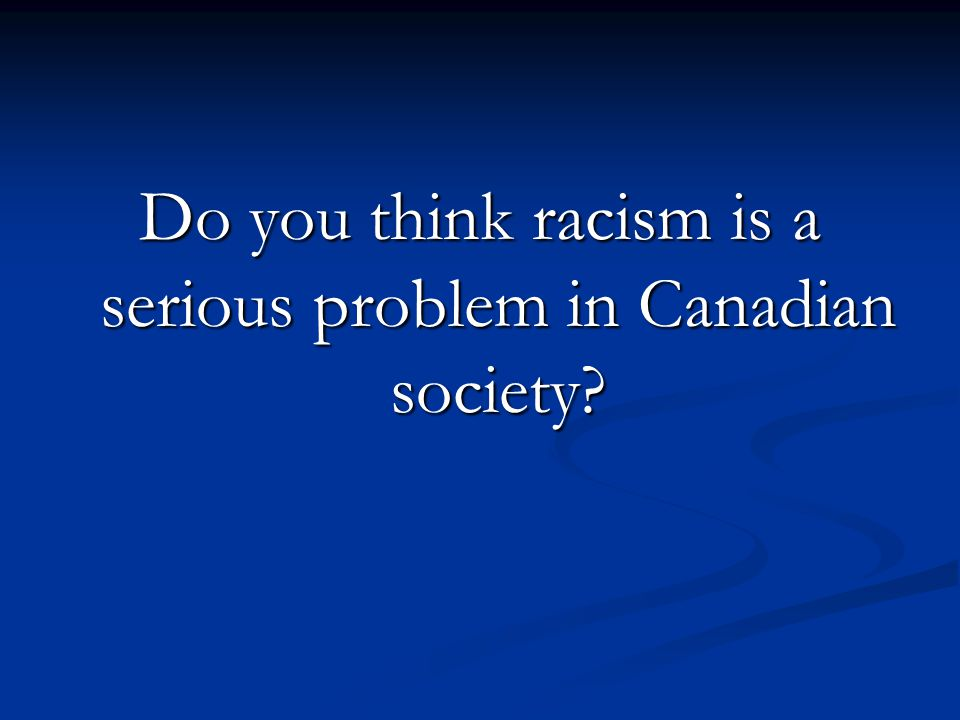 Do you think racism is a serious problem in Canadian society