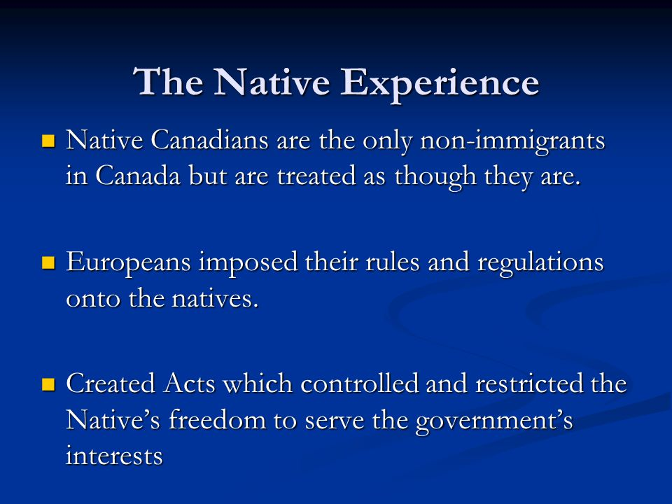 The Native Experience Native Canadians are the only non-immigrants in Canada but are treated as though they are.