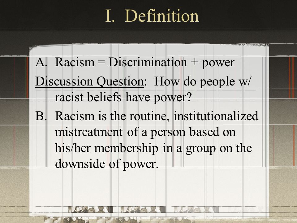 I. Definition Racism = Discrimination + power